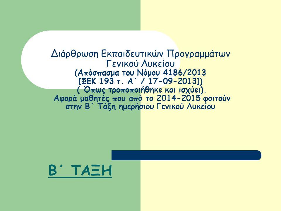 Διάρθρωση Εκπαιδευτικών Προγραμμάτων Γενικού Λυκείου (Απόσπασμα του Νόμου 4186/2013 [ΦΕΚ 193 τ. Α΄ / 17-09-2013]) ( Όπως τροποποιήθηκε και ισχύει). Αφορά μαθητές που από το 2014-2015 φοιτούν στην Β΄ Τάξη ημερήσιου Γενικού Λυκείου